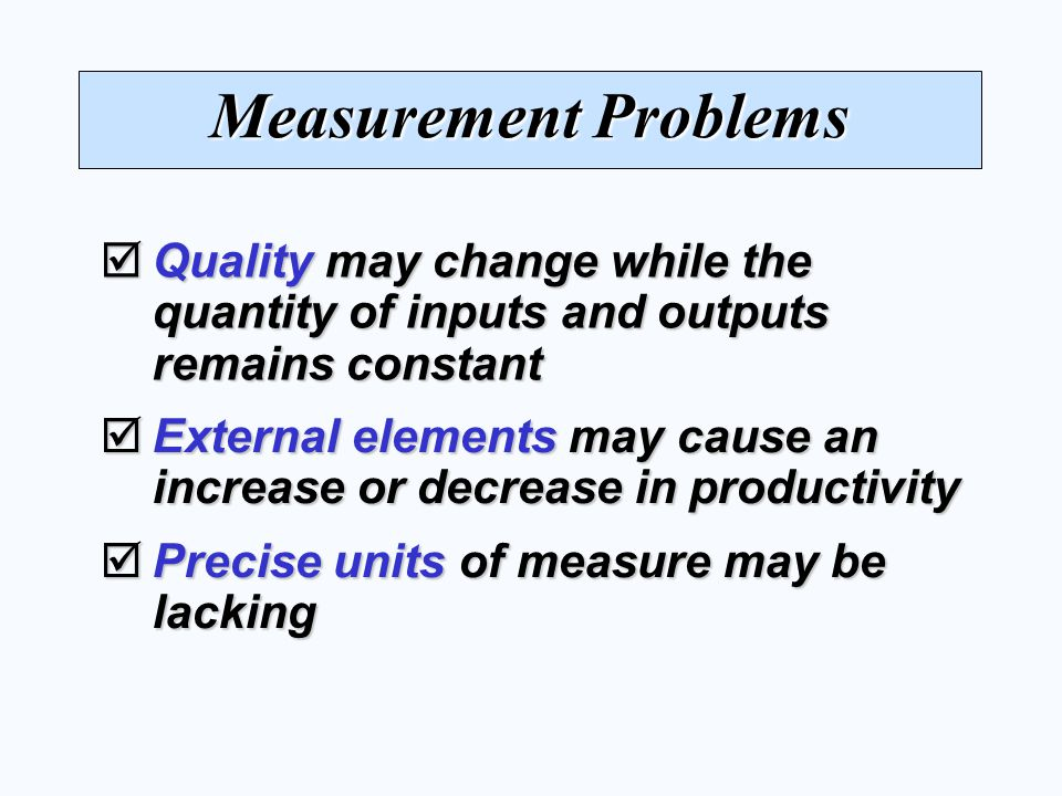 Measurement Problems  Quality may change while the quantity of inputs and outputs remains constant  External elements may cause an increase or decrease in productivity  Precise units of measure may be lacking