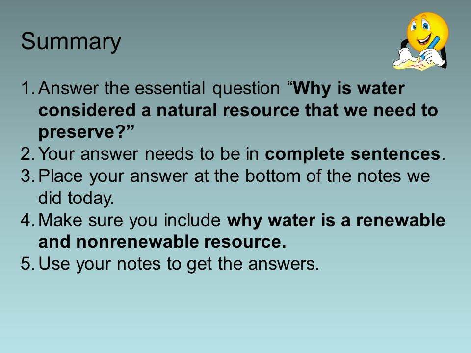 Summary 1.Answer the essential question Why is water considered a natural resource that we need to preserve 2.Your answer needs to be in complete sentences.