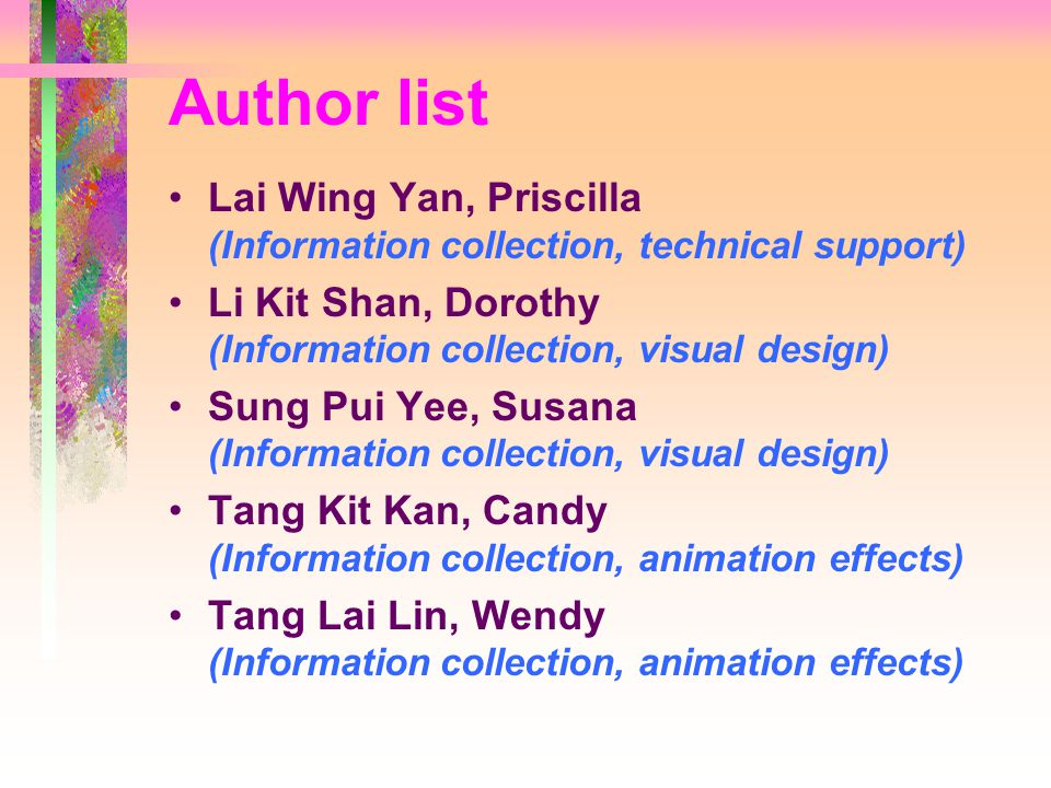Author list Lai Wing Yan, Priscilla (Information collection, technical support) Li Kit Shan, Dorothy (Information collection, visual design) Sung Pui Yee, Susana (Information collection, visual design) Tang Kit Kan, Candy (Information collection, animation effects) Tang Lai Lin, Wendy (Information collection, animation effects)