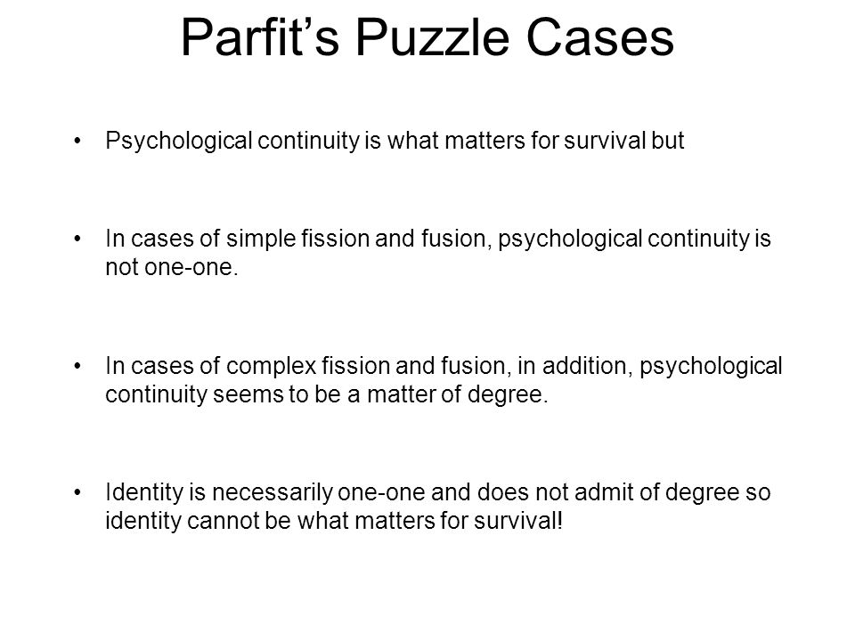 Parfit's Puzzle Cases Psychological continuity is what matters for survival but In cases of simple fission and fusion, psychological continuity is not one-one.