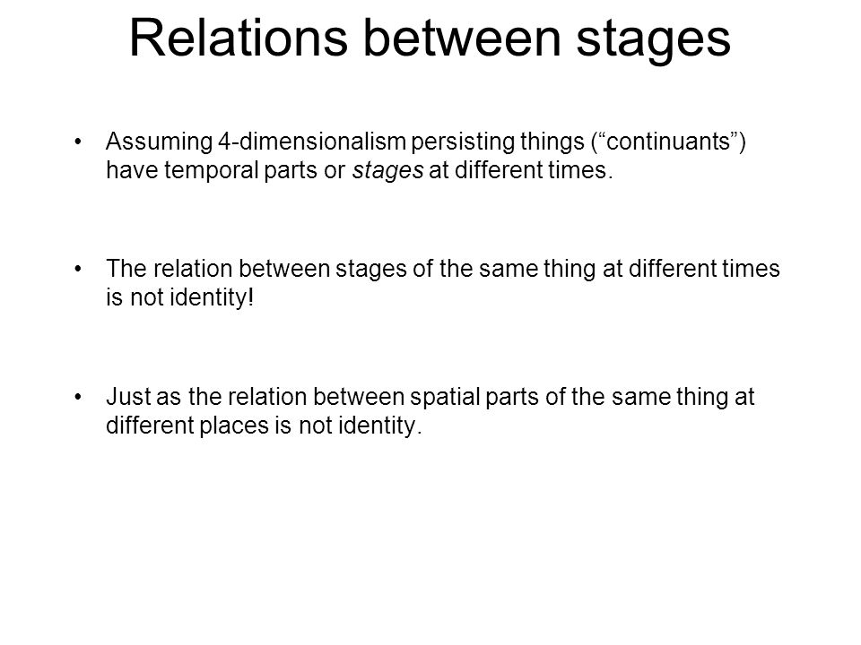 Relations between stages Assuming 4-dimensionalism persisting things ( continuants ) have temporal parts or stages at different times.