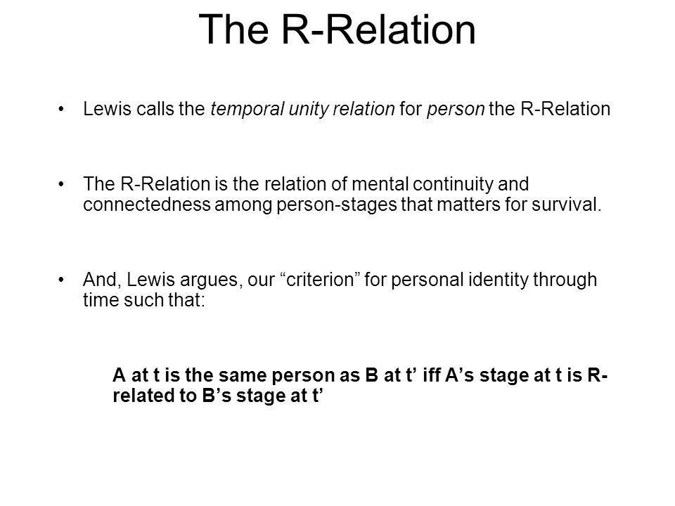 The R-Relation Lewis calls the temporal unity relation for person the R-Relation The R-Relation is the relation of mental continuity and connectedness among person-stages that matters for survival.