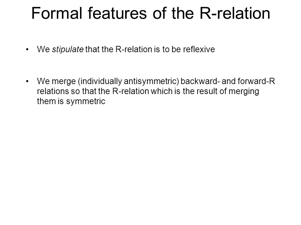 Formal features of the R-relation We stipulate that the R-relation is to be reflexive We merge (individually antisymmetric) backward- and forward-R relations so that the R-relation which is the result of merging them is symmetric