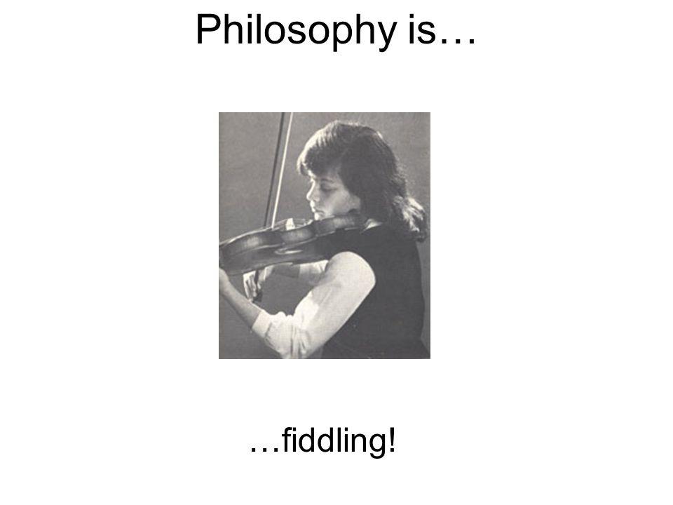 Philosophy is… …fiddling!
