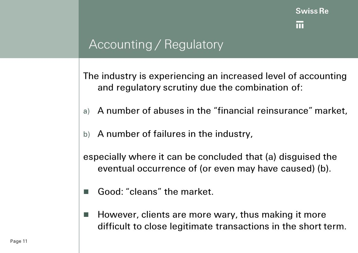 Page 11 Accounting / Regulatory The industry is experiencing an increased level of accounting and regulatory scrutiny due the combination of:  A number of abuses in the financial reinsurance market,  A number of failures in the industry, especially where it can be concluded that (a) disguised the eventual occurrence of (or even may have caused) (b).