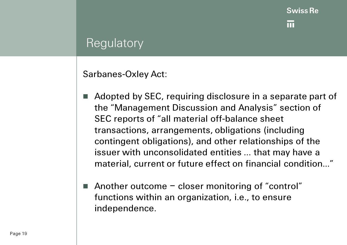 Page 19 Regulatory Sarbanes-Oxley Act: Adopted by SEC, requiring disclosure in a separate part of the Management Discussion and Analysis section of SEC reports of all material off-balance sheet transactions, arrangements, obligations (including contingent obligations), and other relationships of the issuer with unconsolidated entities … that may have a material, current or future effect on financial condition... Another outcome – closer monitoring of control functions within an organization, i.e., to ensure independence.