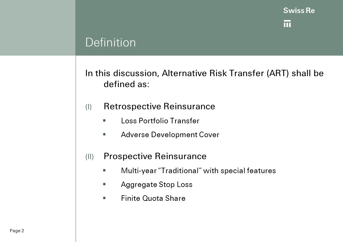 Page 2 Definition In this discussion, Alternative Risk Transfer (ART) shall be defined as:  Retrospective Reinsurance  Loss Portfolio Transfer  Adverse Development Cover  Prospective Reinsurance  Multi-year Traditional with special features  Aggregate Stop Loss  Finite Quota Share