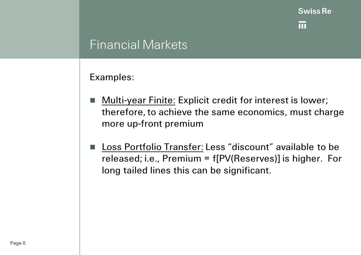 Page 6 Financial Markets Examples: Multi-year Finite: Explicit credit for interest is lower; therefore, to achieve the same economics, must charge more up-front premium Loss Portfolio Transfer: Less discount available to be released; i.e., Premium = f[PV(Reserves)] is higher.