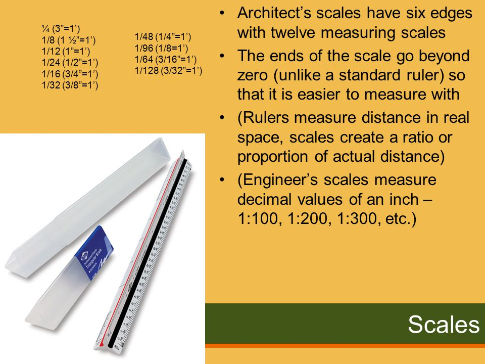 Scales Architect's scales have six edges with twelve measuring scales The ends of the scale go beyond zero (unlike a standard ruler) so that it is easier to measure with (Rulers measure distance in real space, scales create a ratio or proportion of actual distance) (Engineer's scales measure decimal values of an inch – 1:100, 1:200, 1:300, etc.) ¼ (3 =1') 1/8 (1 ½ =1') 1/12 (1 =1') 1/24 (1/2 =1') 1/16 (3/4 =1') 1/32 (3/8 =1') 1/48 (1/4 =1') 1/96 (1/8=1') 1/64 (3/16 =1') 1/128 (3/32 =1')