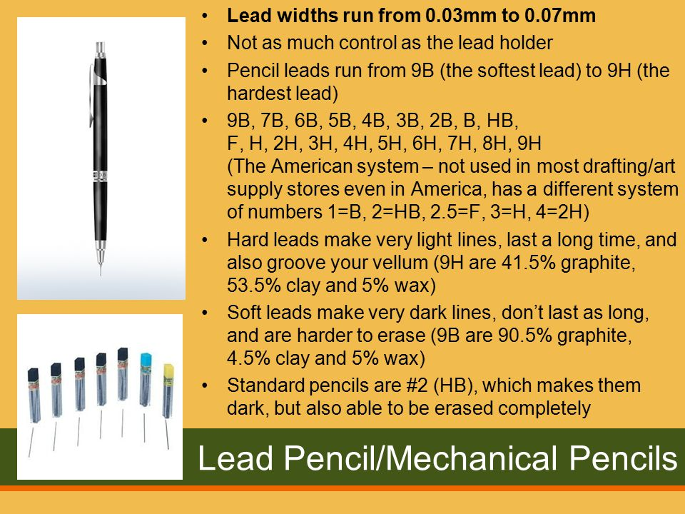 Lead Pencil/Mechanical Pencils Lead widths run from 0.03mm to 0.07mm Not as much control as the lead holder Pencil leads run from 9B (the softest lead) to 9H (the hardest lead) 9B, 7B, 6B, 5B, 4B, 3B, 2B, B, HB, F, H, 2H, 3H, 4H, 5H, 6H, 7H, 8H, 9H (The American system – not used in most drafting/art supply stores even in America, has a different system of numbers 1=B, 2=HB, 2.5=F, 3=H, 4=2H) Hard leads make very light lines, last a long time, and also groove your vellum (9H are 41.5% graphite, 53.5% clay and 5% wax) Soft leads make very dark lines, don't last as long, and are harder to erase (9B are 90.5% graphite, 4.5% clay and 5% wax) Standard pencils are #2 (HB), which makes them dark, but also able to be erased completely