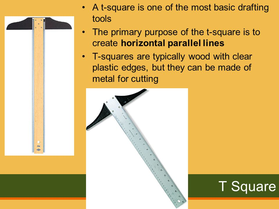 T Square A t-square is one of the most basic drafting tools The primary purpose of the t-square is to create horizontal parallel lines T-squares are typically wood with clear plastic edges, but they can be made of metal for cutting