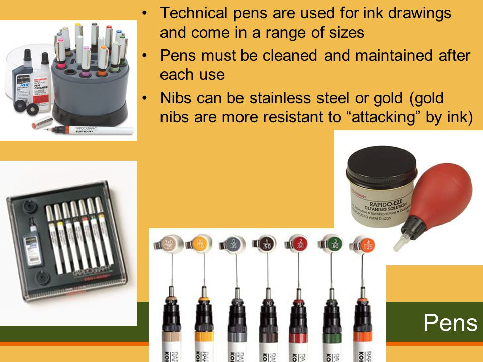 Pens Technical pens are used for ink drawings and come in a range of sizes Pens must be cleaned and maintained after each use Nibs can be stainless steel or gold (gold nibs are more resistant to attacking by ink)