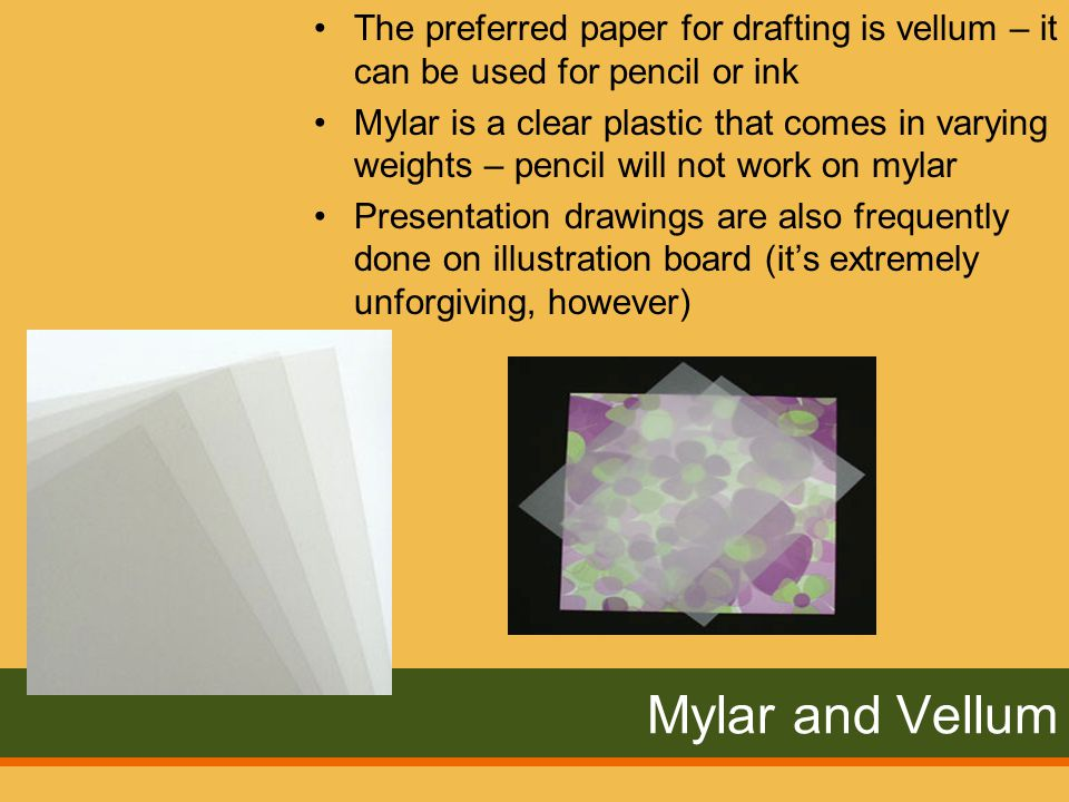 Mylar and Vellum The preferred paper for drafting is vellum – it can be used for pencil or ink Mylar is a clear plastic that comes in varying weights – pencil will not work on mylar Presentation drawings are also frequently done on illustration board (it's extremely unforgiving, however)