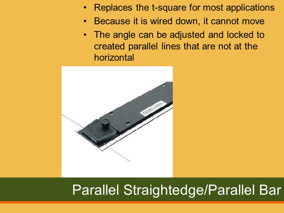 Parallel Straightedge/Parallel Bar Replaces the t-square for most applications Because it is wired down, it cannot move The angle can be adjusted and locked to created parallel lines that are not at the horizontal