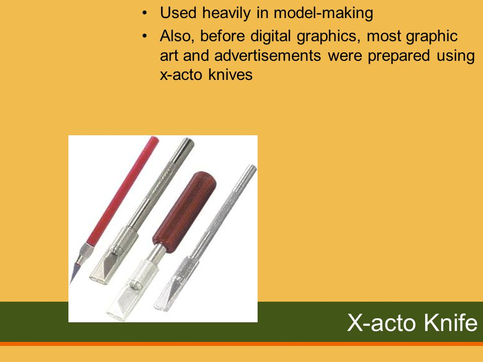 X-acto Knife Used heavily in model-making Also, before digital graphics, most graphic art and advertisements were prepared using x-acto knives
