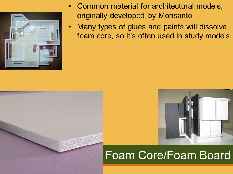 Foam Core/Foam Board Common material for architectural models, originally developed by Monsanto Many types of glues and paints will dissolve foam core, so it's often used in study models