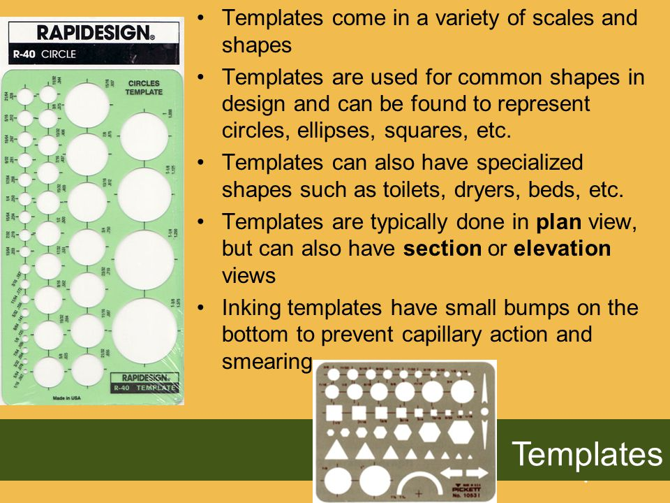 Templates Templates come in a variety of scales and shapes Templates are used for common shapes in design and can be found to represent circles, ellipses, squares, etc.
