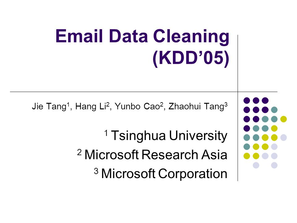Email Data Cleaning (KDD'05) Jie Tang 1, Hang Li 2, Yunbo Cao 2, Zhaohui Tang 3 1 Tsinghua University 2 Microsoft Research Asia 3 Microsoft Corporation