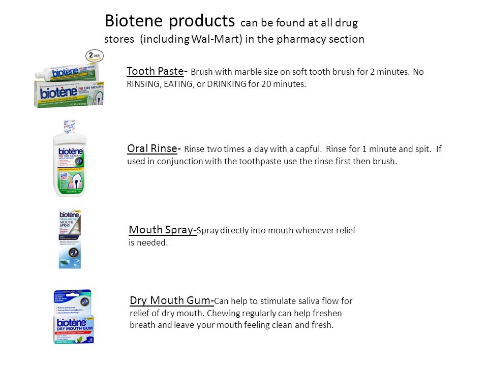 Biotene products can be found at all drug stores (including Wal-Mart) in the pharmacy section Tooth Paste- Brush with marble size on soft tooth brush for 2 minutes.