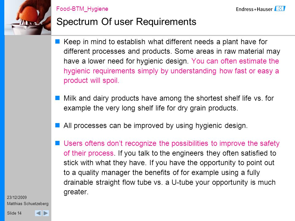 23/12/2009 Food-BTM_Hygiene Matthias Schuetzeberg Slide 14 Spectrum Of user Requirements Keep in mind to establish what different needs a plant have for different processes and products.