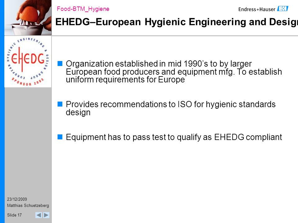 23/12/2009 Food-BTM_Hygiene Matthias Schuetzeberg Slide 17 EHEDG–European Hygienic Engineering and Design Group Organization established in mid 1990's to by larger European food producers and equipment mfg.