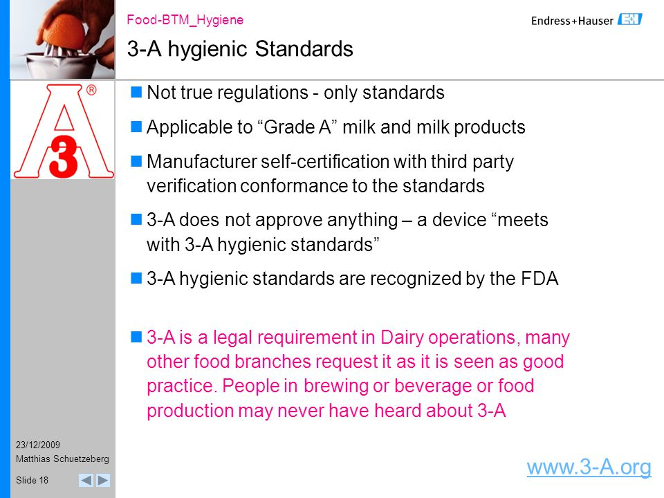 23/12/2009 Food-BTM_Hygiene Matthias Schuetzeberg Slide 18 3-A hygienic Standards Not true regulations - only standards Applicable to Grade A milk and milk products Manufacturer self-certification with third party verification conformance to the standards 3-A does not approve anything – a device meets with 3-A hygienic standards 3-A hygienic standards are recognized by the FDA 3-A is a legal requirement in Dairy operations, many other food branches request it as it is seen as good practice.