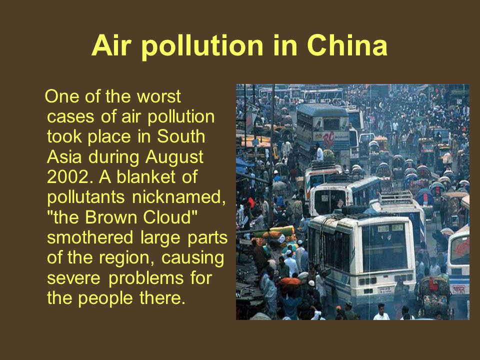 Air pollution in China One of the worst cases of air pollution took place in South Asia during August 2002.
