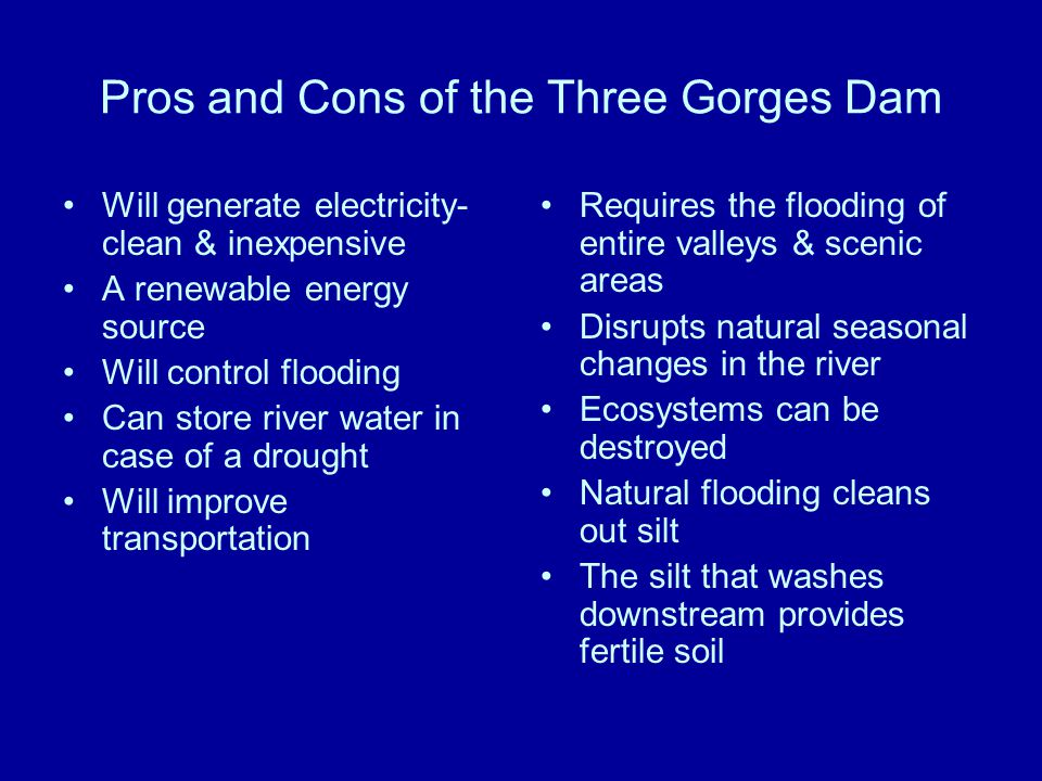 Pros and Cons of the Three Gorges Dam Will generate electricity- clean & inexpensive A renewable energy source Will control flooding Can store river water in case of a drought Will improve transportation Requires the flooding of entire valleys & scenic areas Disrupts natural seasonal changes in the river Ecosystems can be destroyed Natural flooding cleans out silt The silt that washes downstream provides fertile soil