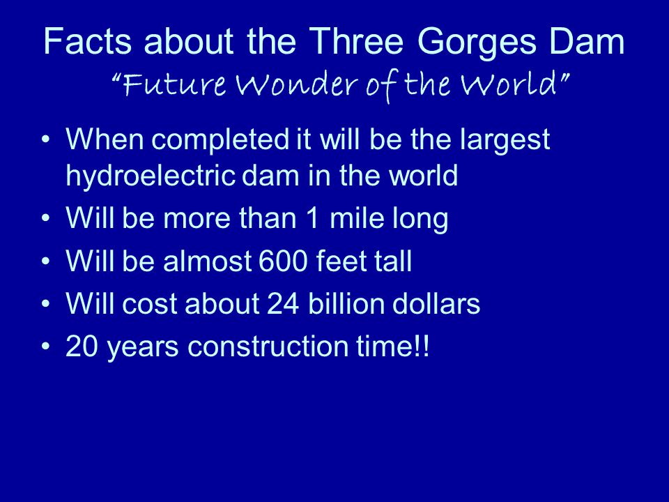 Facts about the Three Gorges Dam Future Wonder of the World When completed it will be the largest hydroelectric dam in the world Will be more than 1 mile long Will be almost 600 feet tall Will cost about 24 billion dollars 20 years construction time!!