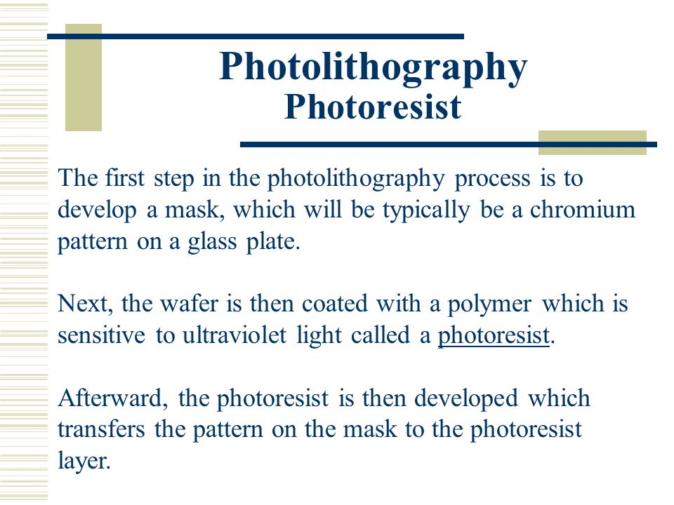 Photolithography Photoresist The first step in the photolithography process is to develop a mask, which will be typically be a chromium pattern on a g