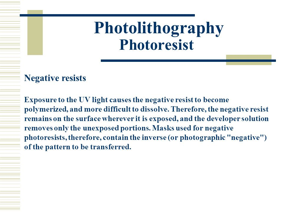 Photolithography Photoresist Negative resists Exposure to the UV light causes the negative resist to become polymerized, and more difficult to dissolv