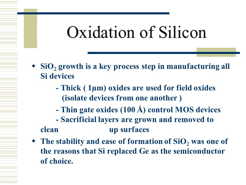  SiO 2 growth is a key process step in manufacturing all Si devices - Thick (­ 1µm) oxides are used for field oxides (isolate devices from one anothe