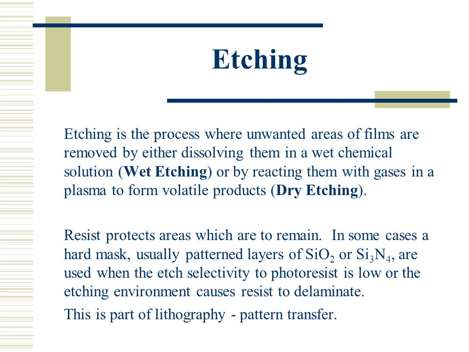 Etching Etching is the process where unwanted areas of films are removed by either dissolving them in a wet chemical solution (Wet Etching) or by reac