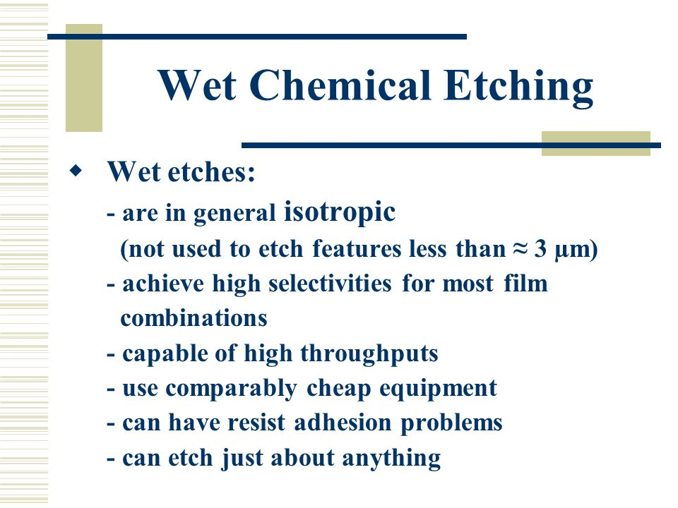 Wet Chemical Etching  Wet etches: - are in general isotropic (not used to etch features less than ≈ 3 µm) - achieve high selectivities for most film