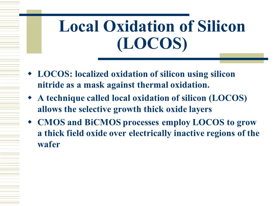 Local Oxidation of Silicon (LOCOS)  LOCOS: localized oxidation of silicon using silicon nitride as a mask against thermal oxidation.  A technique ca
