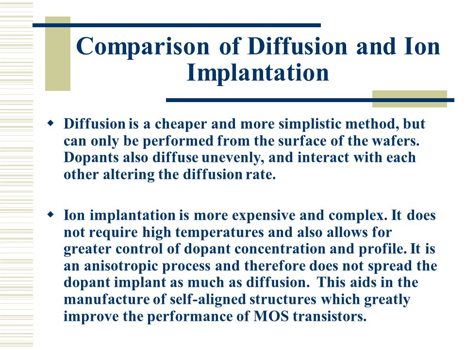 Comparison of Diffusion and Ion Implantation  Diffusion is a cheaper and more simplistic method, but can only be performed from the surface of the wa