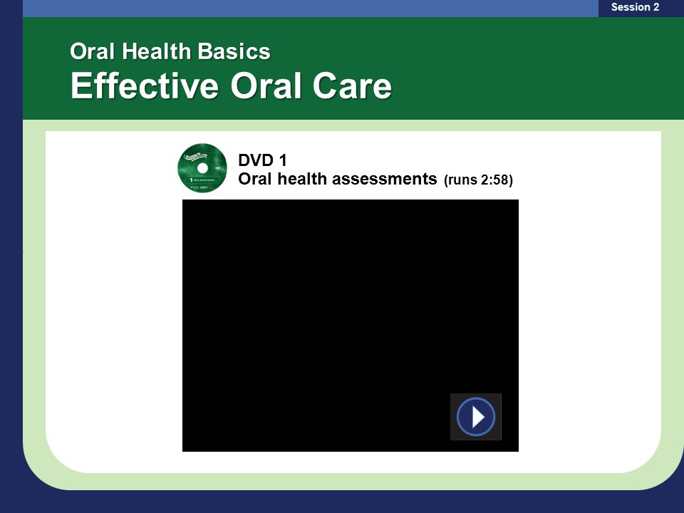 Oral Health Basics Effective Oral Care Session 2 DVD 1 Oral health assessments (runs 2:58)