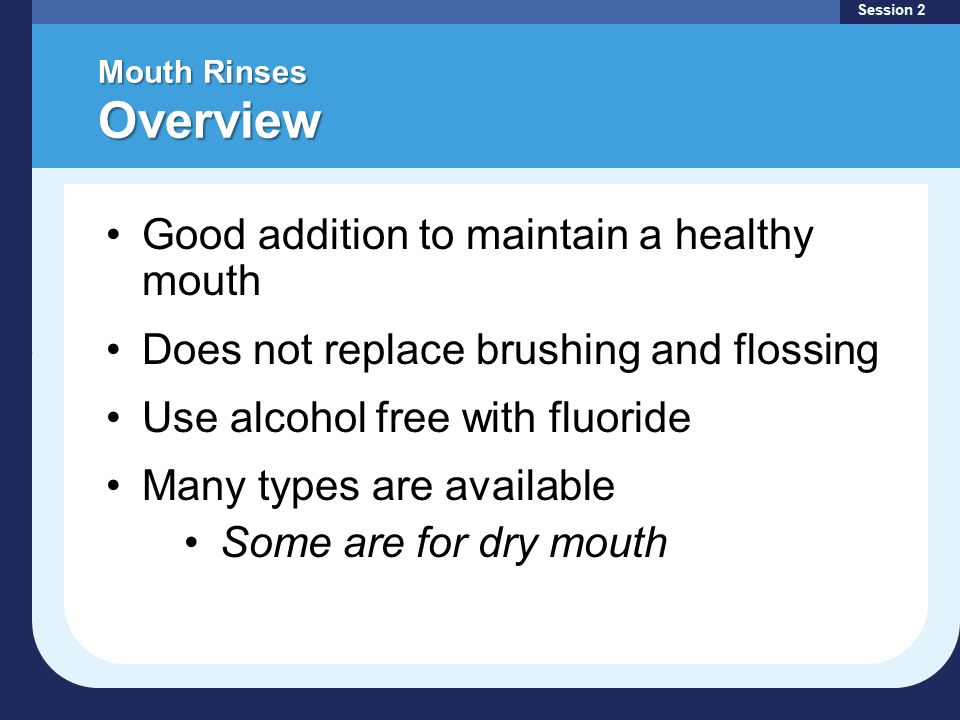 Mouth Rinses Overview Session 2 Good addition to maintain a healthy mouth Does not replace brushing and flossing Use alcohol free with fluoride Many types are available Some are for dry mouth