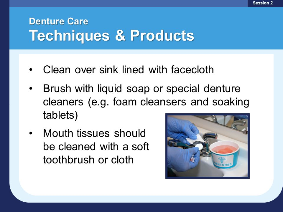 Denture Care Techniques & Products Session 2 Clean over sink lined with facecloth Brush with liquid soap or special denture cleaners (e.g.