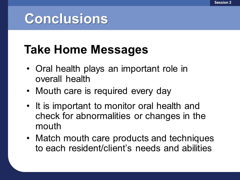 Conclusions Oral health plays an important role in overall health Mouth care is required every day It is important to monitor oral health and check for abnormalities or changes in the mouth Match mouth care products and techniques to each resident/client's needs and abilities Take Home Messages Session 2