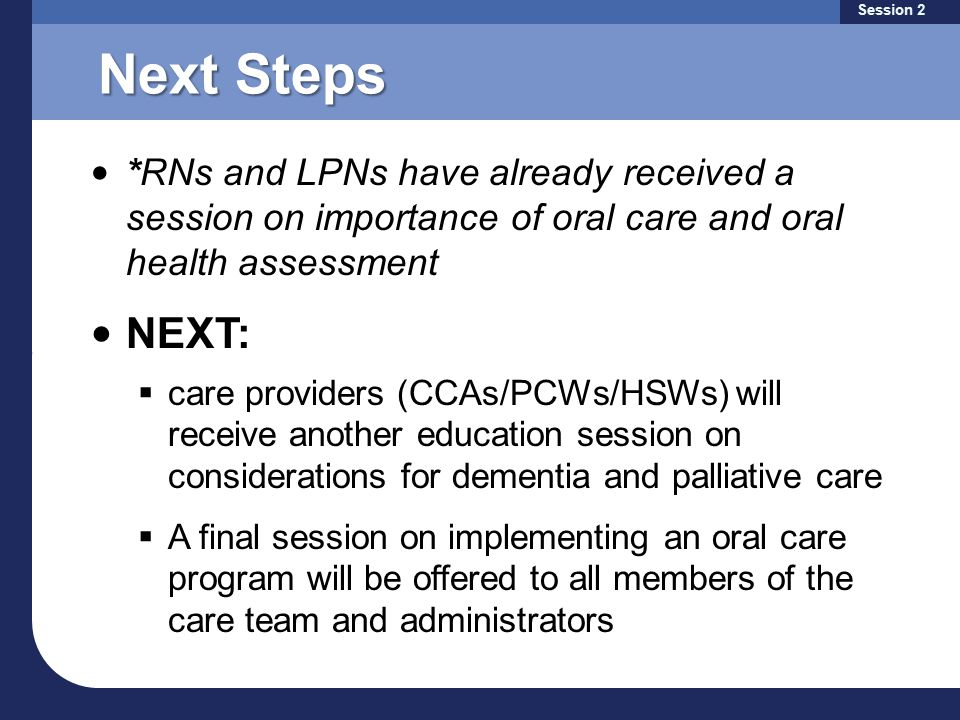 Next Steps *RNs and LPNs have already received a session on importance of oral care and oral health assessment NEXT:  care providers (CCAs/PCWs/HSWs) will receive another education session on considerations for dementia and palliative care  A final session on implementing an oral care program will be offered to all members of the care team and administrators Session 2