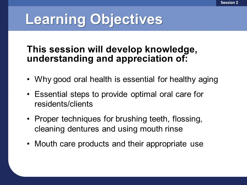 Learning Objectives Why good oral health is essential for healthy aging Essential steps to provide optimal oral care for residents/clients Proper techniques for brushing teeth, flossing, cleaning dentures and using mouth rinse Mouth care products and their appropriate use This session will develop knowledge, understanding and appreciation of: Session 2
