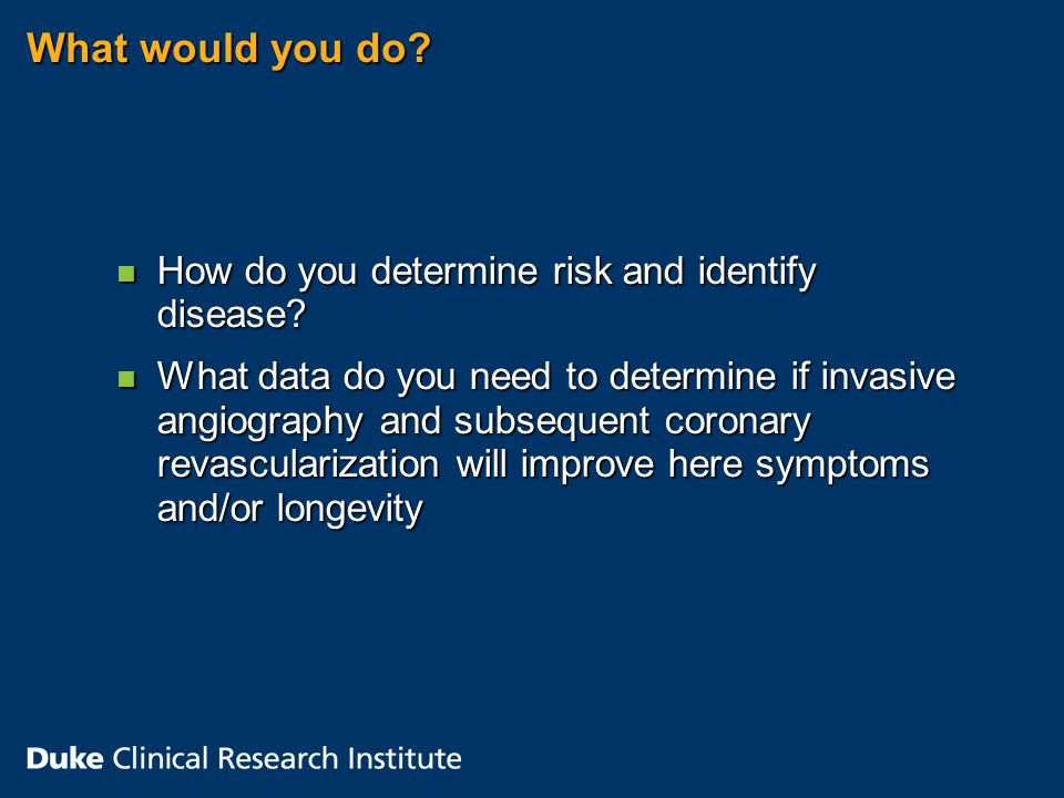 What would you do. n How do you determine risk and identify disease.
