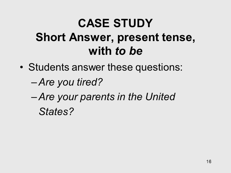 16 CASE STUDY Short Answer, present tense, with to be Students answer these questions: –Are you tired.