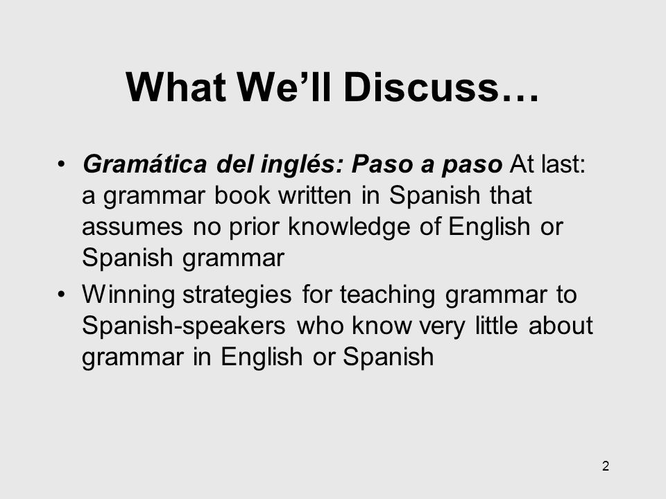 3 Introducing: Gramática del inglés: Paso a Paso Written in readers' native language: Spanish (with English addition available) Explicitly teaches punctuation and parts of speech in addition to teaching grammar Assumes no prior knowledge of Spanish or English grammar or punctuation