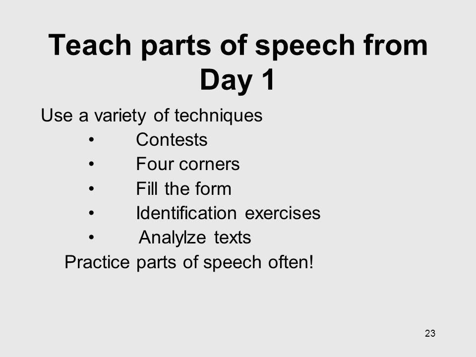 23 Teach parts of speech from Day 1 Use a variety of techniques Contests Four corners Fill the form Identification exercises Analylze texts Practice parts of speech often!