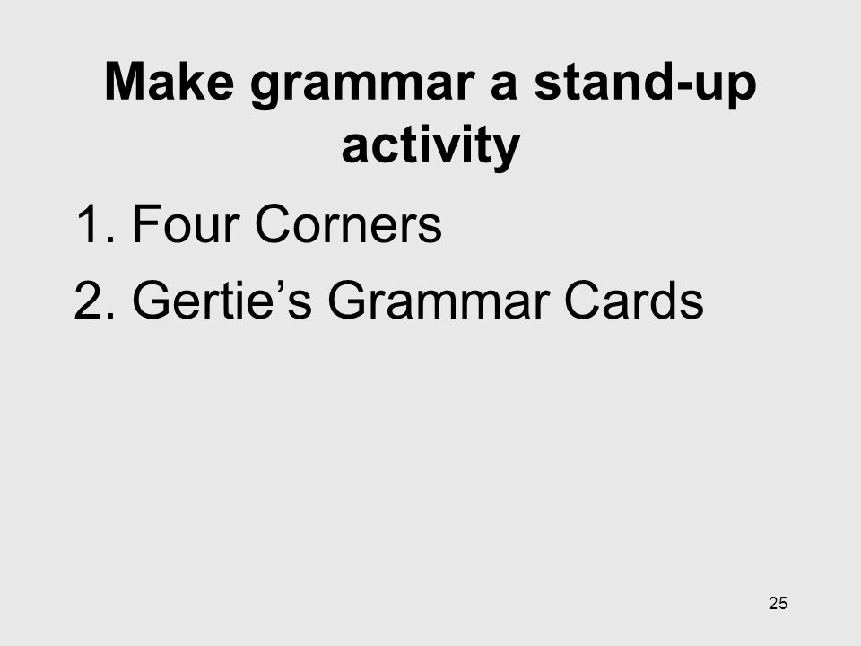 25 Make grammar a stand-up activity 1.Four Corners 2.Gertie's Grammar Cards