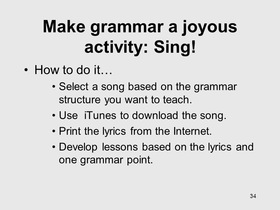 34 Make grammar a joyous activity: Sing.