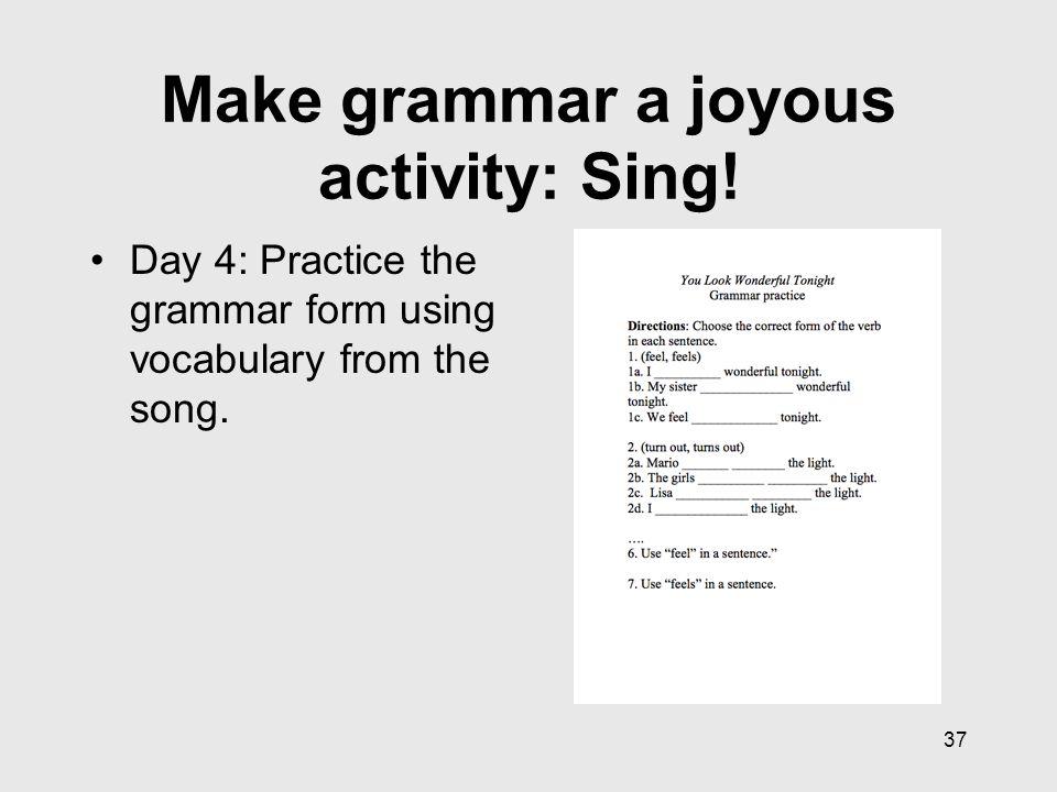 37 Make grammar a joyous activity: Sing.