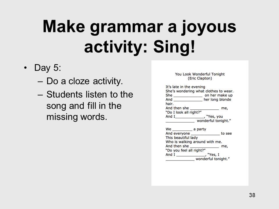 38 Make grammar a joyous activity: Sing. Day 5: –Do a cloze activity.